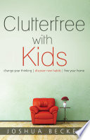"""Clutterfree with Kids: Change your thinking. Discover new habits. Free your home."" by Joshua Becker"