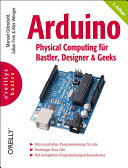 Arduino - physical computing für Bastler, Designer und Geeks ; [Microcontroller-Programmierung für alle ; Rapid-Prototyping ; mit kompletter Programmiersprachenreferenz]
