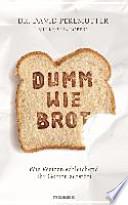 Dumm wie Brot  : Wie Weizen schleichend Ihr Gehirn zerstört