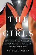 The Girls, An All-American Town, a Predatory Doctor, and the Untold Story of the Gymnasts Who Brought Him Down by Abigail Pesta PDF