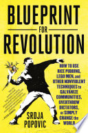 Blueprint for Revolution  : How to Use Rice Pudding, Lego Men, and Other Nonviolent Techniques to GalvanizeCommunities, Overthrow Dictators, or Simply Change the World