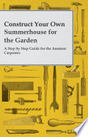 Construct Your Own Summerhouse for the Garden   A Step by Step Guide for the Amateur Carpenter