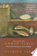 """""""Around the Roman Table: Food and Feasting in Ancient Rome"""" by Patrick Faas, Shaun Whiteside"""