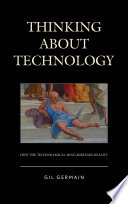 Thinking About Technology  : How the Technological Mind Misreads Reality
