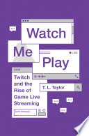 """Watch Me Play: Twitch and the Rise of Game Live Streaming"" by T.L. Taylor"