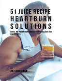 51 Juice Recipe Heartburn Solutions  Reduce and Prevent Heartburn By Drinking Delicious and Healthy Juices