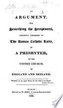 An Argument for searching the Scriptures  earnestly addressed to the Roman Catholic laity  by a Presbyter  of the United Church of England and Ireland Book