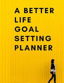 A Better Life Goal Setting Planner  The High Performance Planner for Setting and Achieving Big Goals