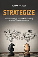 Strategize : product strategy and product roadmap practices for the digital age