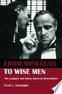 From Wiseguys to Wise Men, The Gangster and Italian American Masculinities by Fred L. Gardaphe PDF