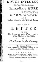 Divine Influence the True Spring of the Extraordinary Work at Cambuslang and Other Places in the West of Scotland  Illustrated in a Letter from Mr  Alexander Webster     to a Gentleman in the Country  The Second Edition  with a Preface  and Several Additions  in Answer to the Reverend Mr  Fisher s Review   c