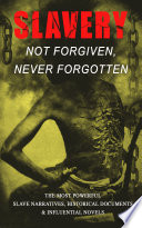 Slavery Not Forgiven Never Forgotten The Most Powerful Slave Narratives Historical Documents Influential Novels