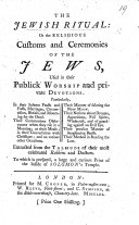 The Jewish Ritual  Or  the Religious Customs and Ceremonies of the Jews  Used in Their Publick Worship and Private Devotions     Extracted from the Talmuds