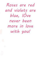 Roses Are Red and Violets Are Blue, I've Never Been More in Love with You!