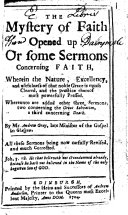 The Mystery of Faith Opened Up  Or Some Sermons Concerning Faith     Whereunto are Added Other Three Sermons     All These Sermons Being Now Carfully  sic  Revised  and Much Corrected   The Editors  Preface to the Reader Signed  Ro  Trail  Jo  Sterling