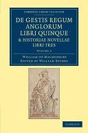 De Gestis Regum Anglorum Libri Quinque: Historiae Novellae Libri Tres