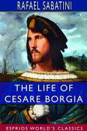 The Life of Cesare Borgia  Esprios Classics
