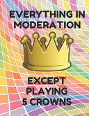 Everything in Moderation Except Playing 5 Crowns: Book of 100 Score Sheet Pages for 5 Crowns, 8.5 by 11 Inches, Funny Moderation Colorful Cover