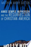 """""""Aimee Semple McPherson and the Resurrection of Christian America"""" by Matthew Avery Sutton"""