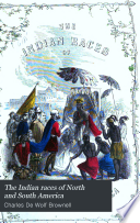The Indian races of North and South America, comprising an account of the principal aboriginal races: a description of their national customs, mythology, and religious ceremonies; the history of their most powerful tribes, and of their most celebrated chiefs and warriors: their intercourse and wars with the European settlers: and a great variety of anecdote and description, illustrative of personal and national character