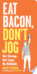 """Eat Bacon, Don't Jog: Get Strong. Get Lean. No Bullshit."" by Grant Petersen"