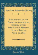 Proceedings of the American Antiquarian Society  at the Semi Annual Meeting Held in Boston  April 27  1892  Classic Reprint