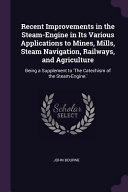 Recent Improvements in the Steam Engine in Its Various Applications to Mines  Mills  Steam Navigation  Railways  and Agriculture  Being a Supplement T