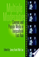 Multiple Modernities  : Cinemas and Popular Media in Transcultural East Asia