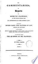 The Commentaries Or Reports of Edmund Plowden, of the Middle-Temple, Esq., an Apprentice of the Common Law