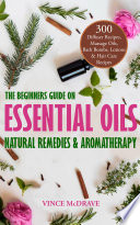 The Beginners Guide on Essential Oils  Natural Remedies and Aromatherapy Book PDF
