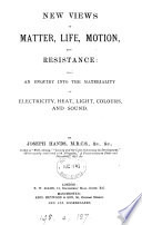 New views of matter  life  motion  and resistance  also an enquiry into the materiality of electricity  heat  light  colours  and sound Book