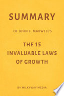 Summary of John C  Maxwell   s The 15 Invaluable Laws of Growth by Milkyway Media