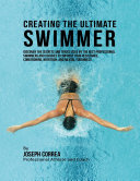 Creating the Ultimate Swimmer  Discover the Secrets and Tricks Used By the Best Professional Swimmers and Coaches to Improve Your Resistance  Conditioning  Nutrition  and Mental Toughness