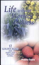 Life Without Worries And Illness : 12 Golden Rules For Happy And Healthy Living