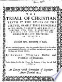 The Triall of Christian Truth by the Rules of the Vertues     for the Discouerie of Heresie  and Antichrist     The First Parte  Entreating of Faith  Etc
