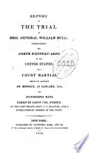 Report of the trial of Brig  General W  Hull     by a court martial held at Albany  on Monday  3d January  1814  and succeeding days  Taken by Lieut  Col  Forbes