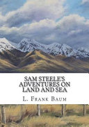 Sam Steele s Adventures on Land and Sea