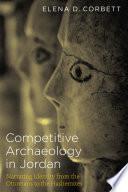 Competitive Archaeology in Jordan  : Narrating Identity from the Ottomans to the Hashemites