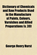 Dictionary of Chemicals and Raw Products Used in the Manufacture of Paints  Colours  Varnishes and Allied Preparations