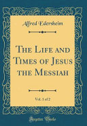 The Life And Times Of Jesus The Messiah Vol 1 Of 2 Classic Reprint