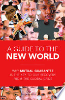 A Guide to the New World  : Why Mutual Guarantee Is the Key to Our Recovery from the Global Crisis