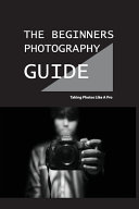The Beginners Photography Guide   Taking Photos Like A Pro Book PDF