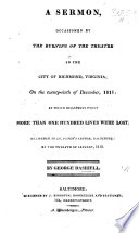 A Sermon  occasioned by the burning of the Theatre in the City of Richmond  Virginia  on the twenty sixth of December  1811     delivered     on the twelfth of January  1812 Book