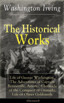 The Historical Works of Washington Irving  Life of George Washington  The Adventures of Captain Bonneville  Astoria  Chronicle of the Conquest of Granada  Life of Oliver Goldsmith  Illustrated