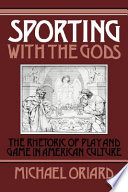 Sporting with the Gods  : The Rhetoric of Play and Game in American Literature