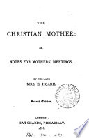 The Christian mother  or  Notes for mothers  meetings Book