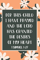 For This Child I Have Prayed And The Lord Has Granted The Desires Of My Heart 1 Samuel 1