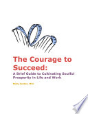 The Courage to Succeed  A Brief Guide to Cultivating Soulful Prosperity in Life and Work Book