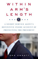 Within Arm s Length  A Secret Service Agent s Definitive Inside Account of Protecting the President