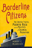 link to Borderline citizens : the United States, Puerto Rico, and the politics of colonial migration in the TCC library catalog